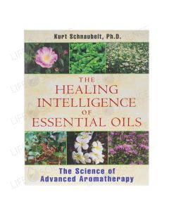 The Healing Intelligence of Essential Oils - Kurt Schnaubelt, Ph.D.